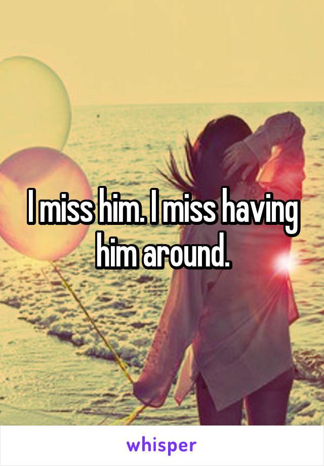 I miss him. I miss having him around.