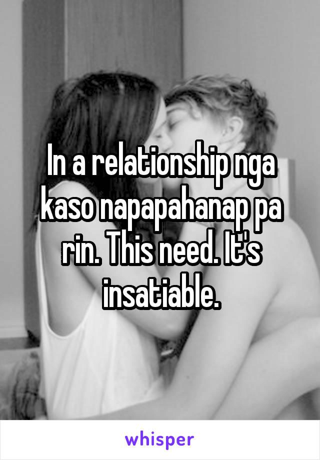 In a relationship nga kaso napapahanap pa rin. This need. It's insatiable.