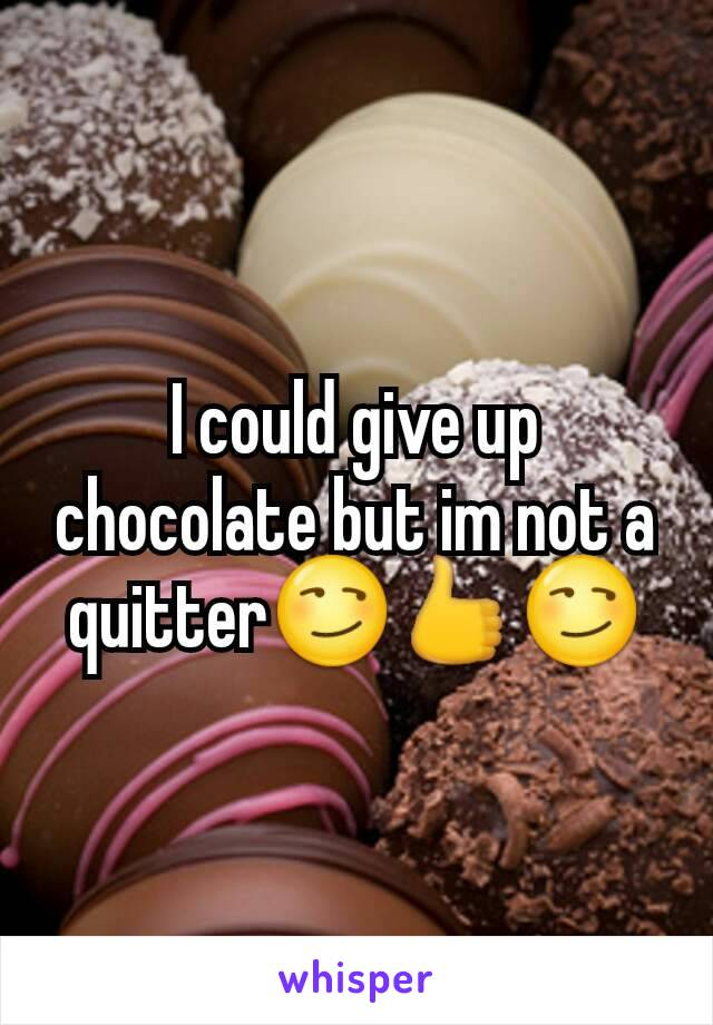 I could give up chocolate but im not a quitter😏👍😏