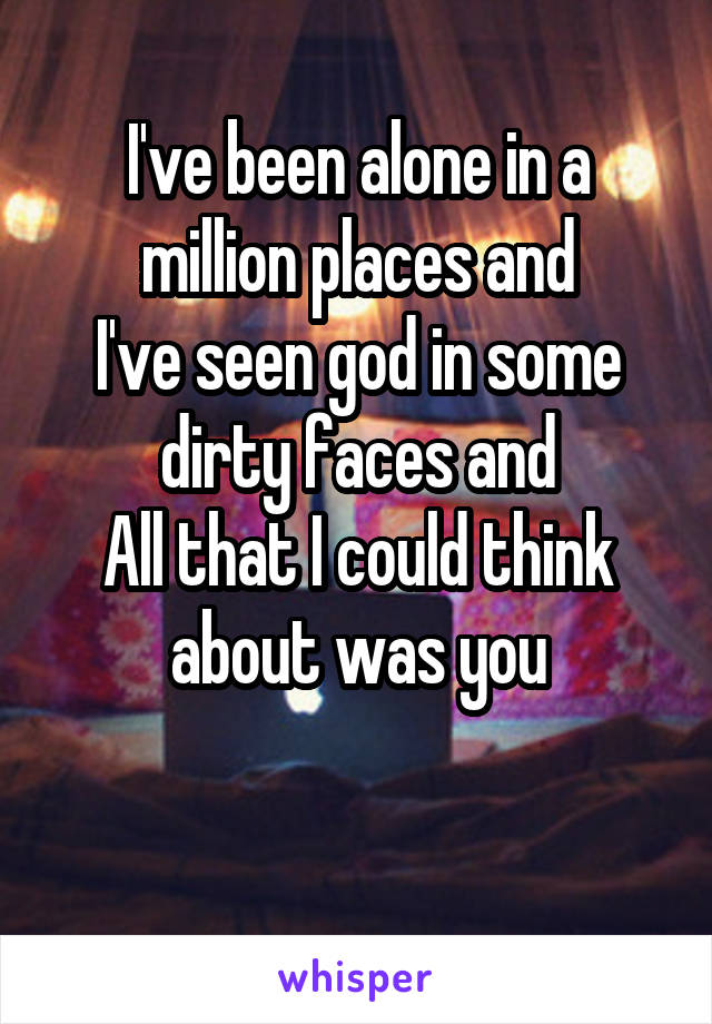 I've been alone in a million places and I've seen god in some dirty faces and All that I could think about was you