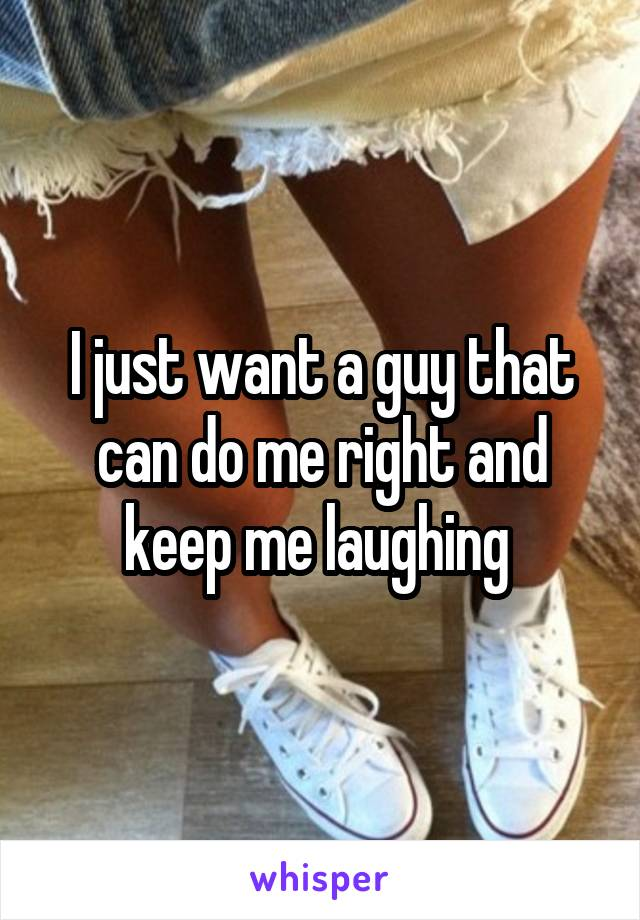 I just want a guy that can do me right and keep me laughing