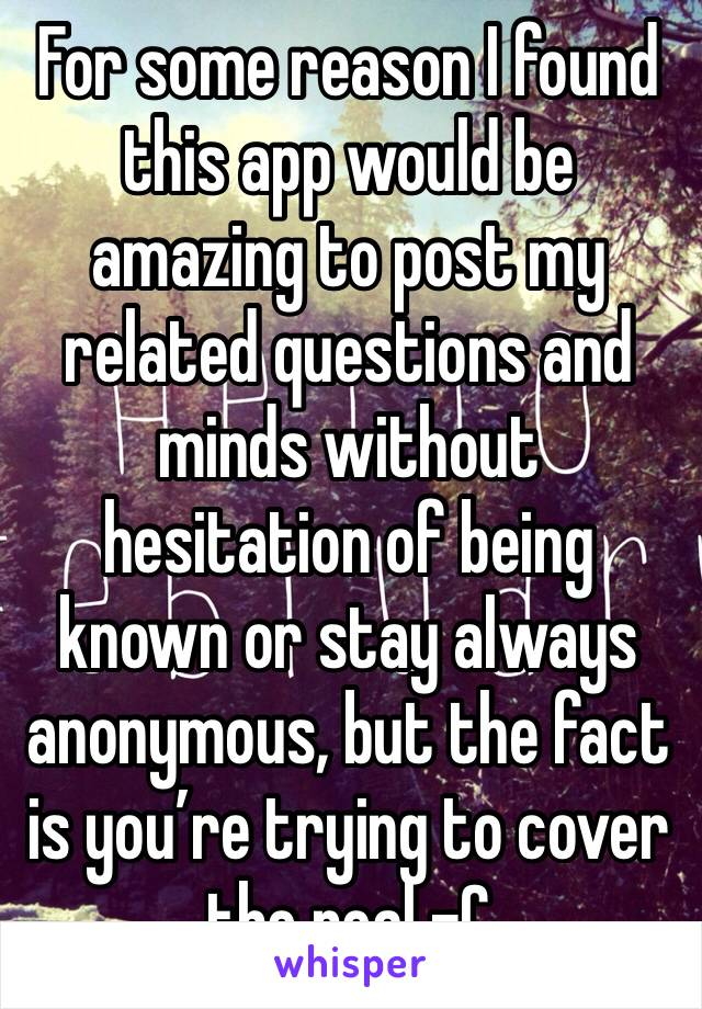 For some reason I found this app would be amazing to post my related questions and minds without hesitation of being known or stay always anonymous, but the fact is you're trying to cover the real -C