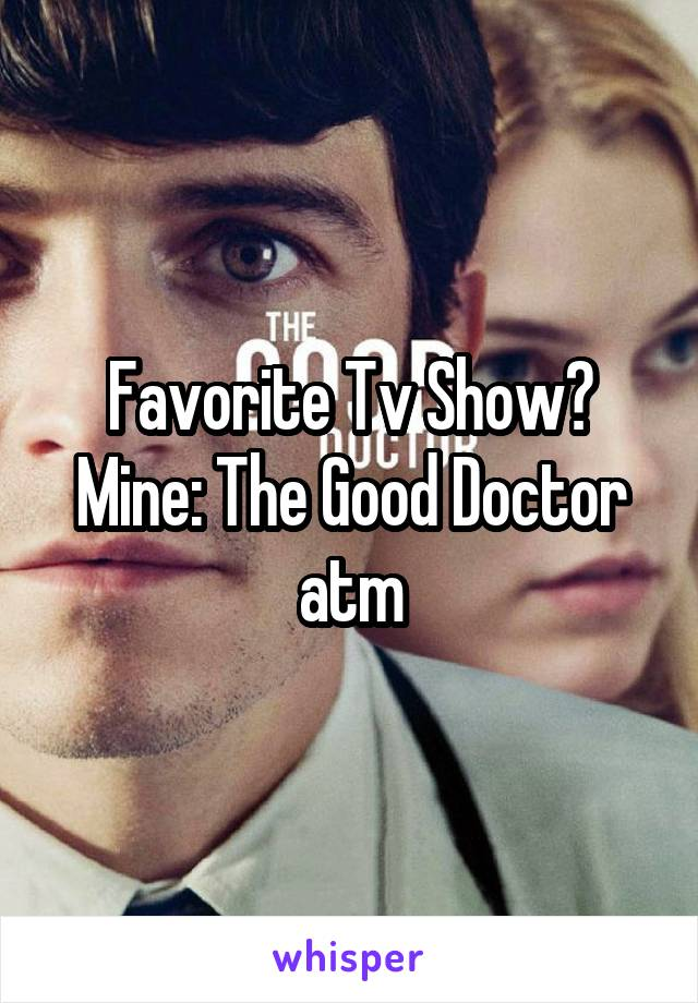 Favorite Tv Show? Mine: The Good Doctor atm