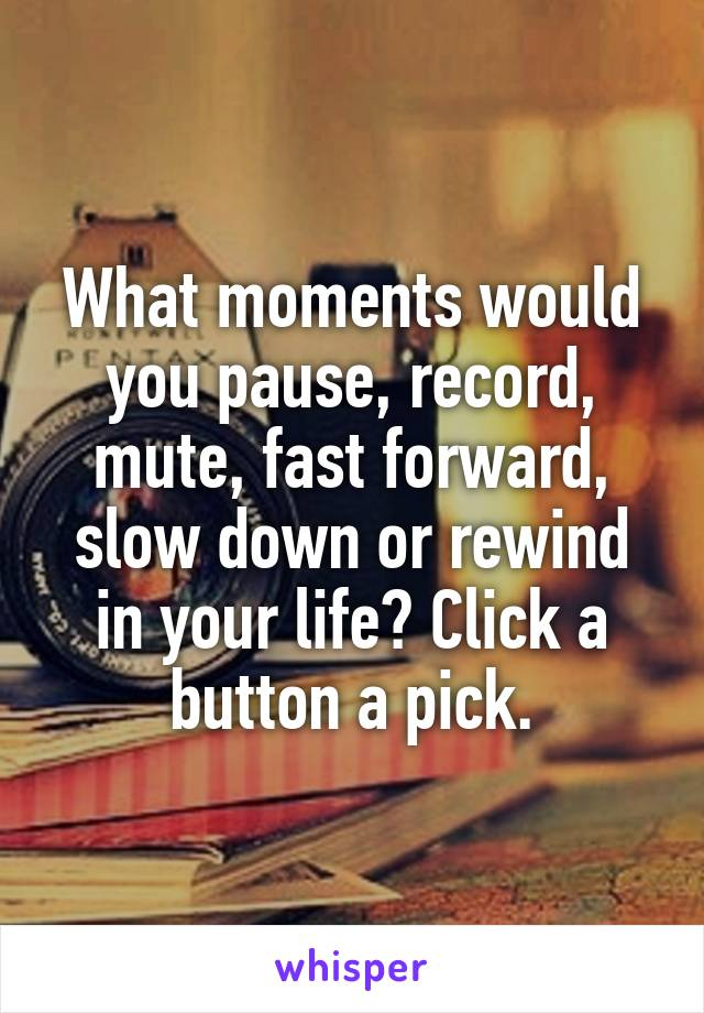 What moments would you pause, record, mute, fast forward, slow down or rewind in your life? Click a button a pick.