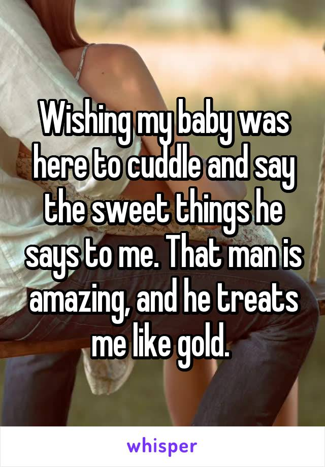 Wishing my baby was here to cuddle and say the sweet things he says to me. That man is amazing, and he treats me like gold.