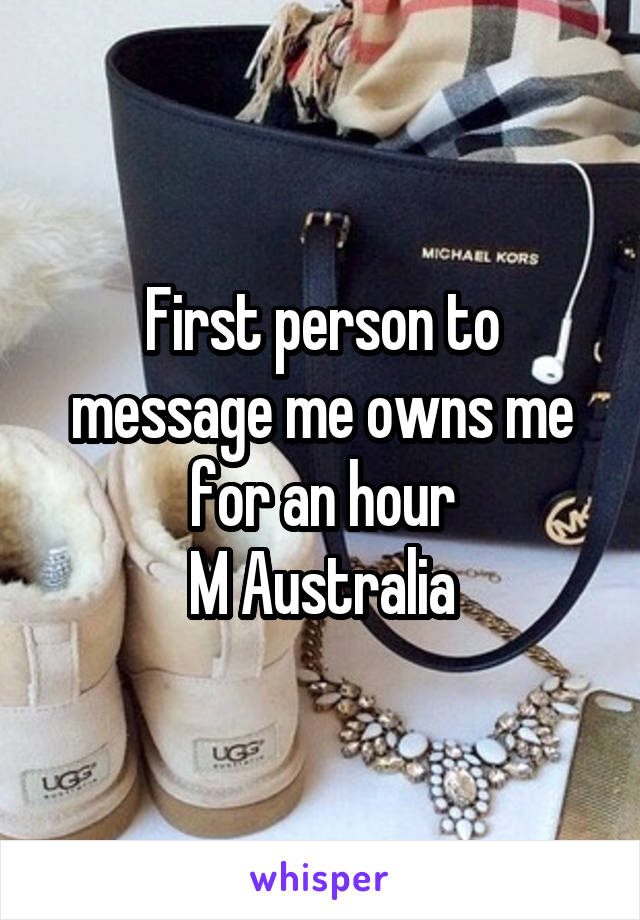 First person to message me owns me for an hour M Australia