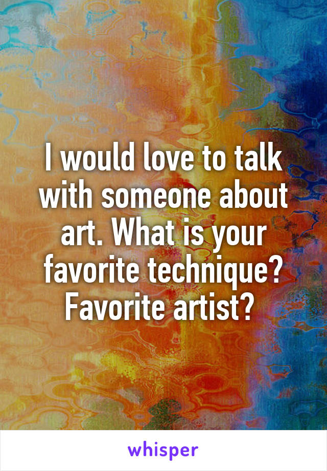 I would love to talk with someone about art. What is your favorite technique? Favorite artist?