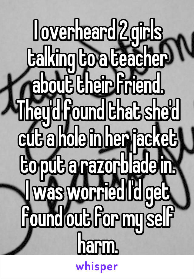I overheard 2 girls talking to a teacher about their friend. They'd found that she'd cut a hole in her jacket to put a razorblade in. I was worried I'd get found out for my self harm.