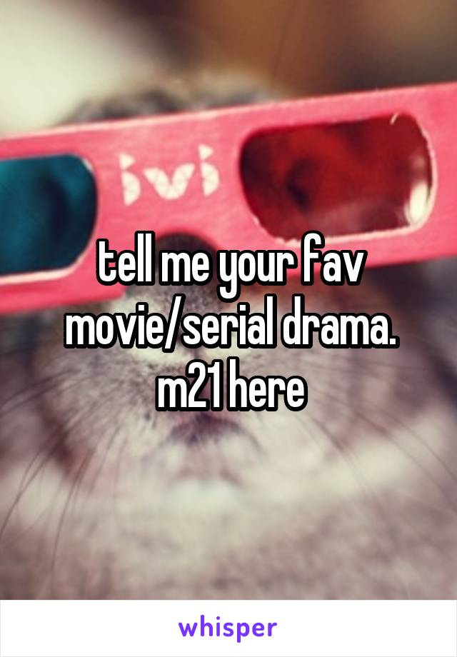 tell me your fav movie/serial drama. m21 here