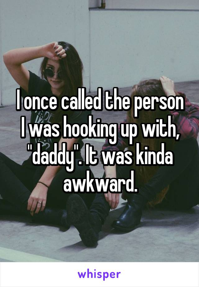 """I once called the person I was hooking up with, """"daddy"""". It was kinda awkward."""