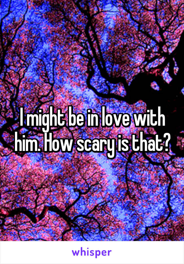 I might be in love with him. How scary is that?