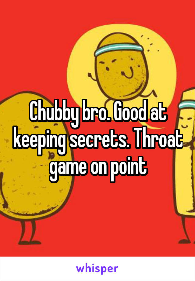 Chubby bro. Good at keeping secrets. Throat game on point