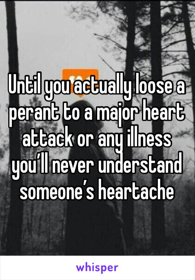 Until you actually loose a perant to a major heart attack or any illness you'll never understand someone's heartache