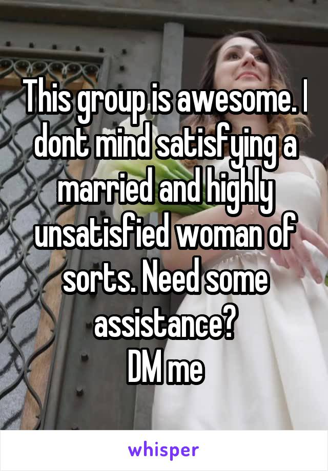 This group is awesome. I dont mind satisfying a married and highly unsatisfied woman of sorts. Need some assistance? DM me