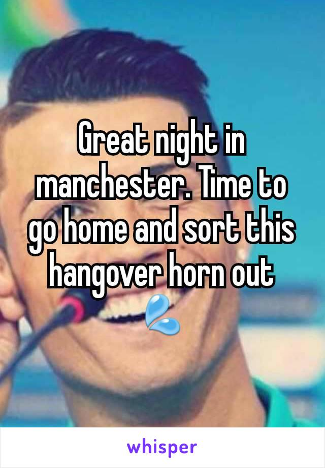 Great night in manchester. Time to go home and sort this hangover horn out 💦