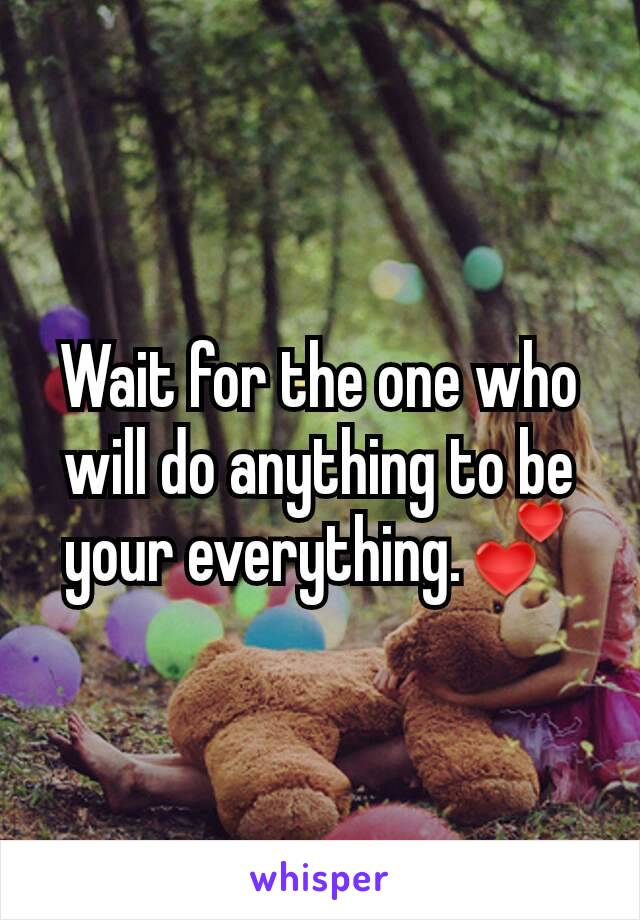 Wait for the one who will do anything to be your everything.💕