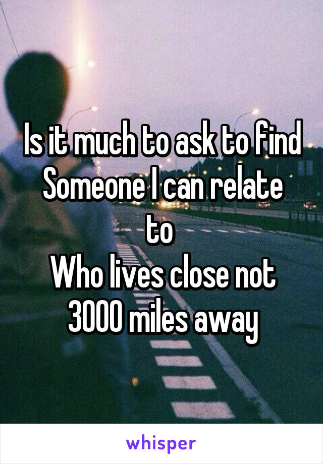 Is it much to ask to find Someone I can relate to  Who lives close not 3000 miles away