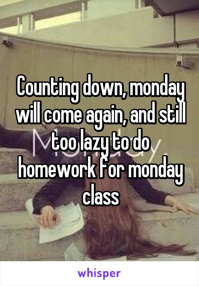 Counting down, monday will come again, and still too lazy to do homework for monday class