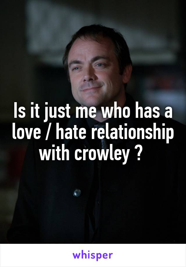 Is it just me who has a love / hate relationship with crowley ?