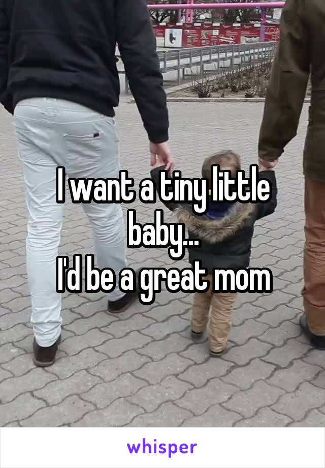I want a tiny little baby... I'd be a great mom