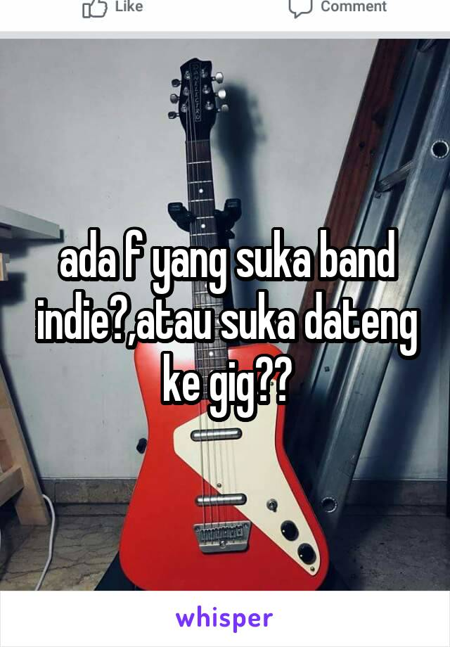 ada f yang suka band indie?,atau suka dateng ke gig??