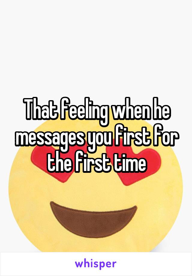 That feeling when he messages you first for the first time