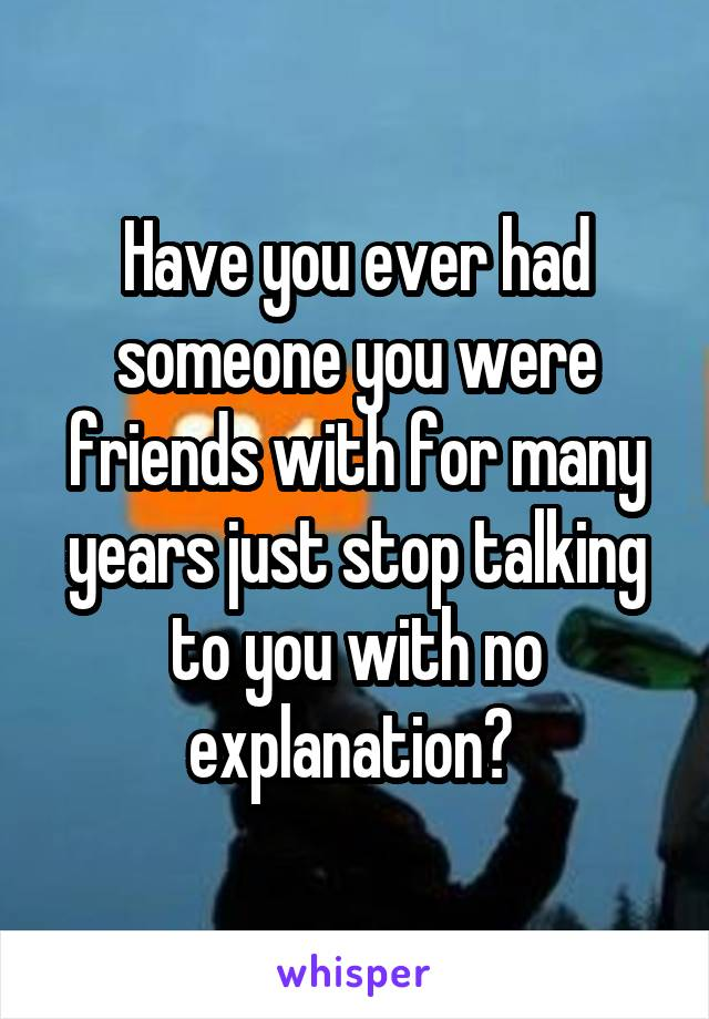 Have you ever had someone you were friends with for many years just stop talking to you with no explanation?