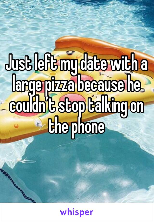 Just left my date with a large pizza because he couldn't stop talking on the phone