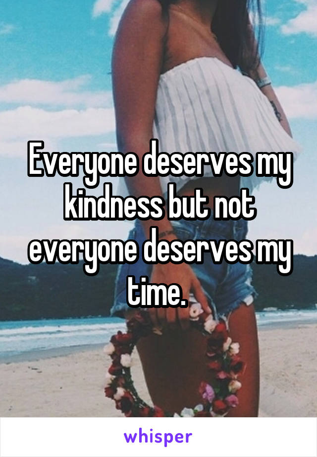 Everyone deserves my kindness but not everyone deserves my time.