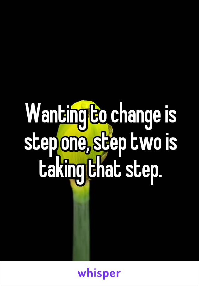 Wanting to change is step one, step two is taking that step.