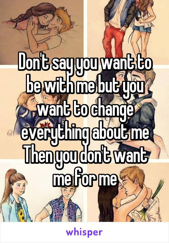 Don't say you want to be with me but you want to change everything about me Then you don't want me for me