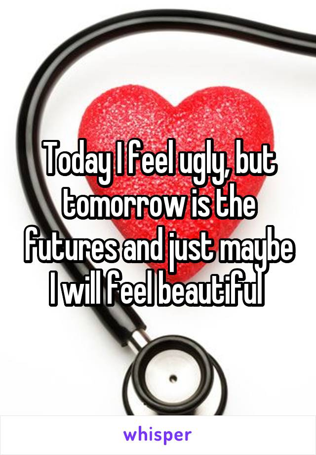 Today I feel ugly, but tomorrow is the futures and just maybe I will feel beautiful