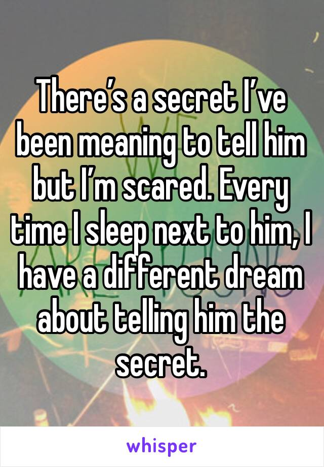 There's a secret I've been meaning to tell him but I'm scared. Every time I sleep next to him, I have a different dream about telling him the secret.