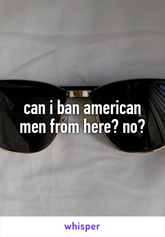can i ban american men from here? no?