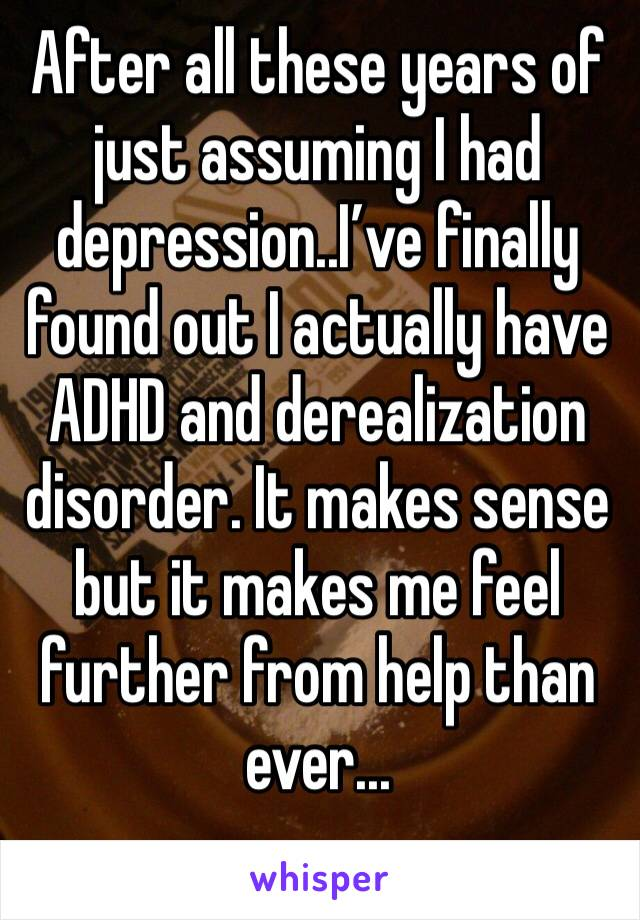 After all these years of just assuming I had depression..I've finally found out I actually have ADHD and derealization disorder. It makes sense but it makes me feel further from help than ever...