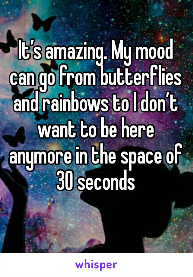 It's amazing. My mood can go from butterflies and rainbows to I don't want to be here anymore in the space of 30 seconds