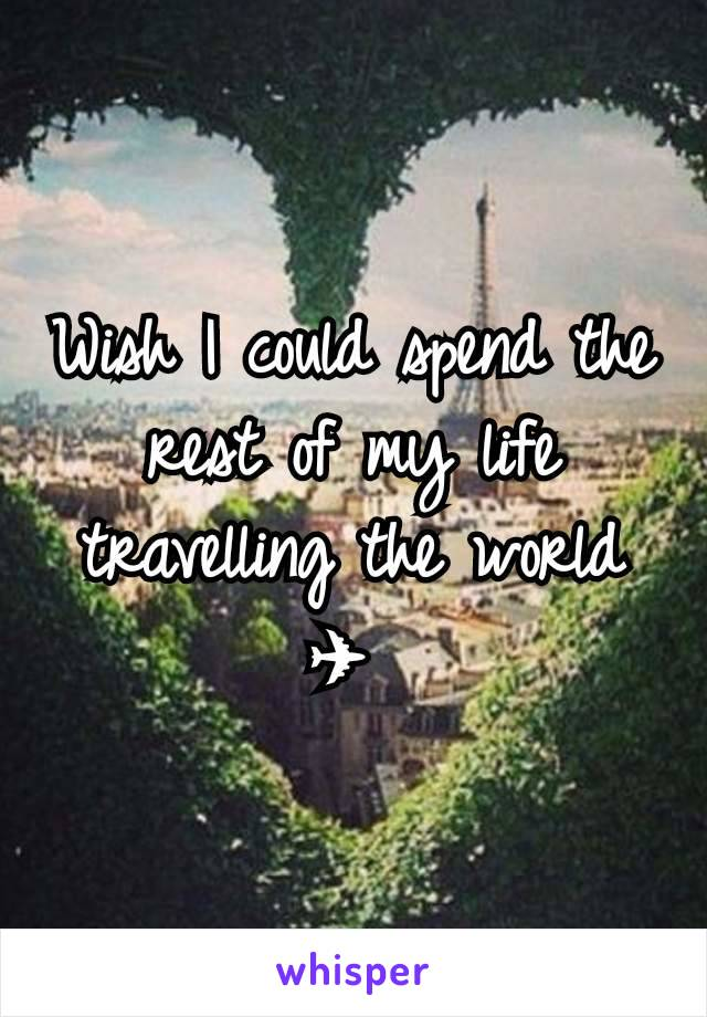 Wish I could spend the rest of my life travelling the world ✈