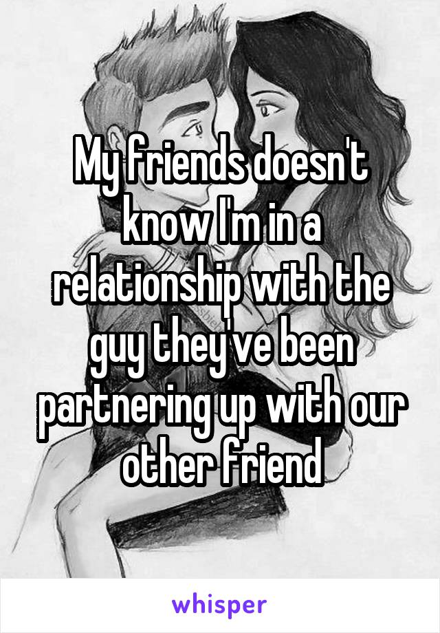 My friends doesn't know I'm in a relationship with the guy they've been partnering up with our other friend