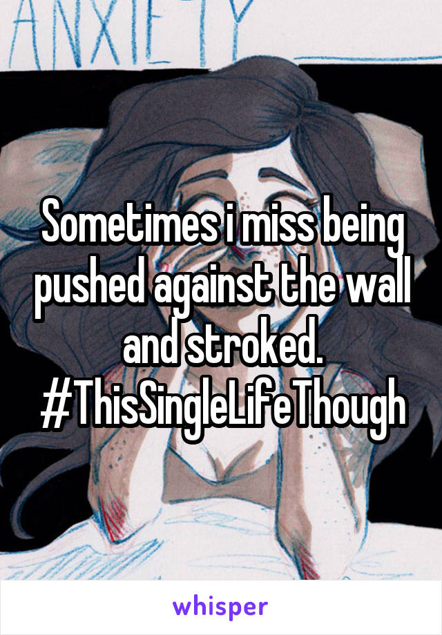 Sometimes i miss being pushed against the wall and stroked. #ThisSingleLifeThough