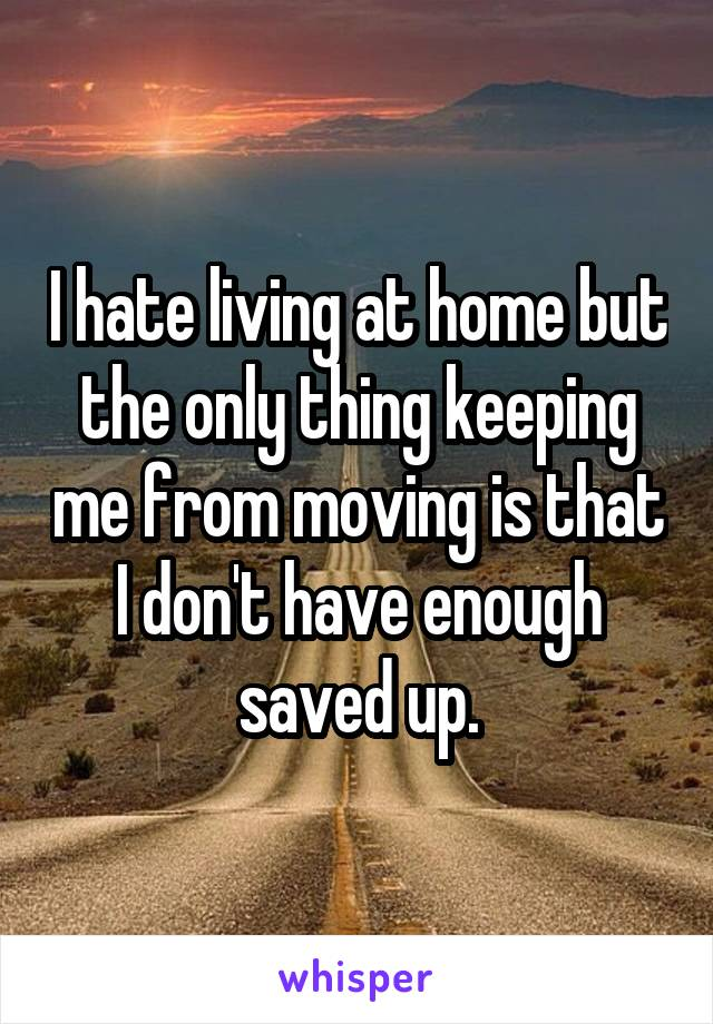 I hate living at home but the only thing keeping me from moving is that I don't have enough saved up.