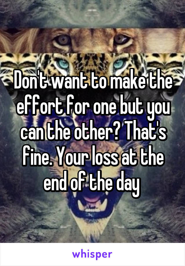 Don't want to make the effort for one but you can the other? That's fine. Your loss at the end of the day