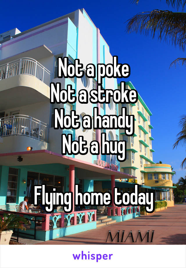 Not a poke Not a stroke Not a handy Not a hug  Flying home today