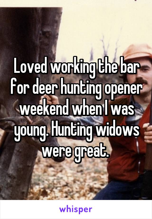 Loved working the bar for deer hunting opener weekend when I was young. Hunting widows were great.