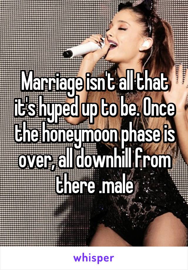 Marriage isn't all that it's hyped up to be. Once the honeymoon phase is over, all downhill from there .male