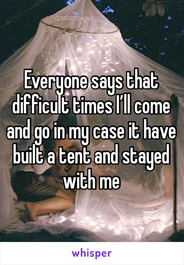 Everyone says that difficult times I'll come and go in my case it have built a tent and stayed with me