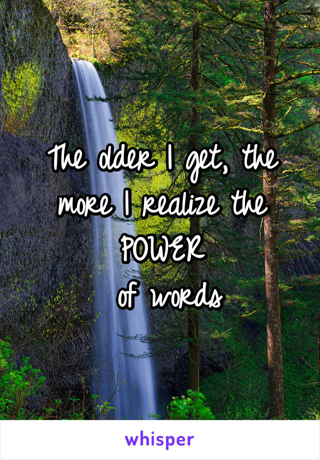 The older I get, the more I realize the POWER  of words