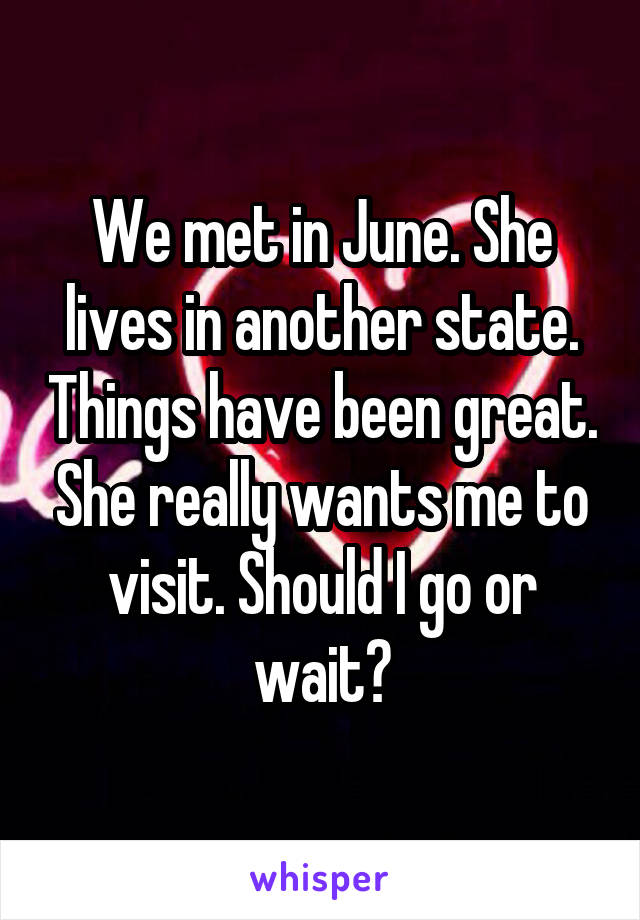 We met in June. She lives in another state. Things have been great. She really wants me to visit. Should I go or wait?