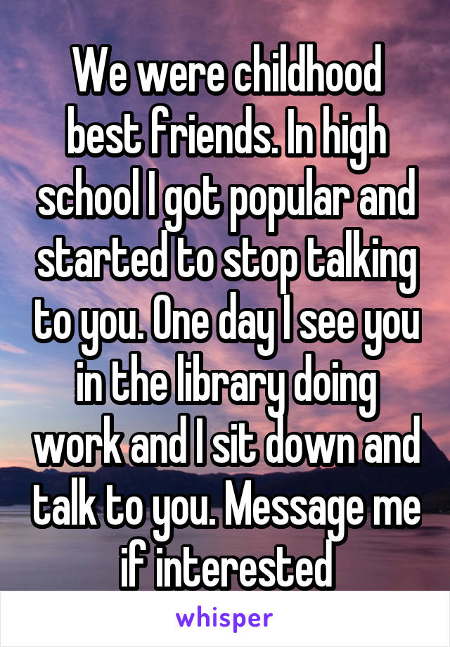 We were childhood best friends. In high school I got popular and started to stop talking to you. One day I see you in the library doing work and I sit down and talk to you. Message me if interested