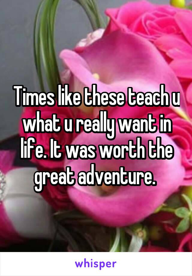 Times like these teach u what u really want in life. It was worth the great adventure.