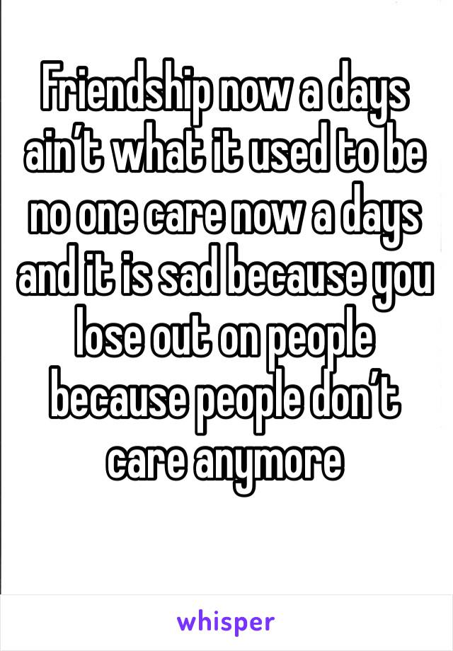 Friendship now a days ain't what it used to be no one care now a days and it is sad because you lose out on people because people don't care anymore